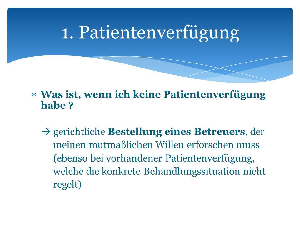 Was ist, wenn ich keine Patientenverfügung habe ? gerichtliche Bestellung eines Betreuers, der meinen mutmaßlichen Willen erforschen muss (ebenso bei