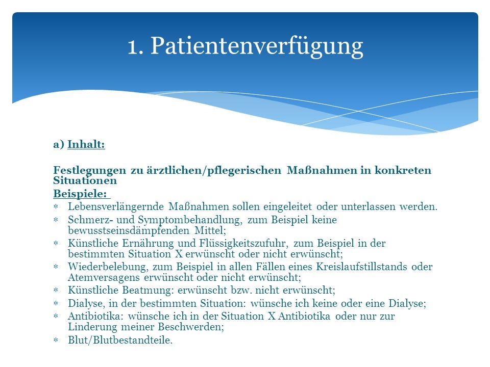 a) Inhalt: Festlegungen zu ärztlichen/pflegerischen Maßnahmen in konkreten Situationen Beispiele: Lebensverlängernde Maßnahmen sollen eingeleitet oder