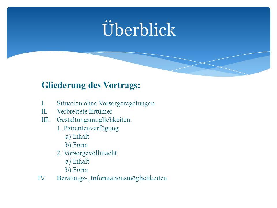 Gliederung des Vortrags: I. Situation ohne Vorsorgeregelungen II.Verbreitete Irrtümer III. Gestaltungsmöglichkeiten 1. Patientenverfügung a) Inhalt b)
