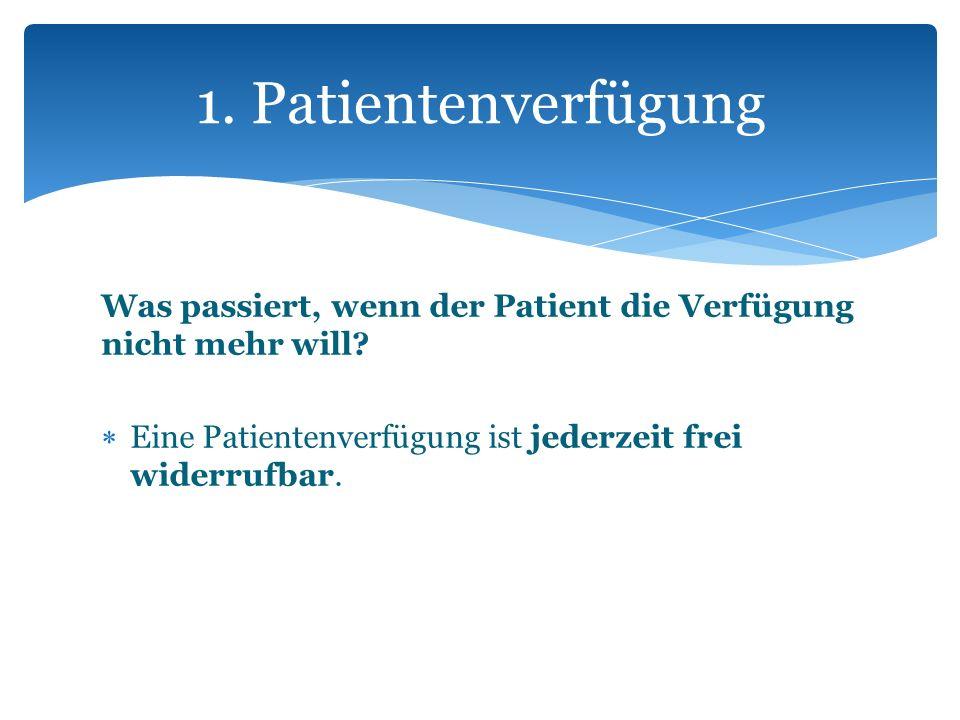 Was passiert, wenn der Patient die Verfügung nicht mehr will? Eine Patientenverfügung ist jederzeit frei widerrufbar. 1. Patientenverfügung
