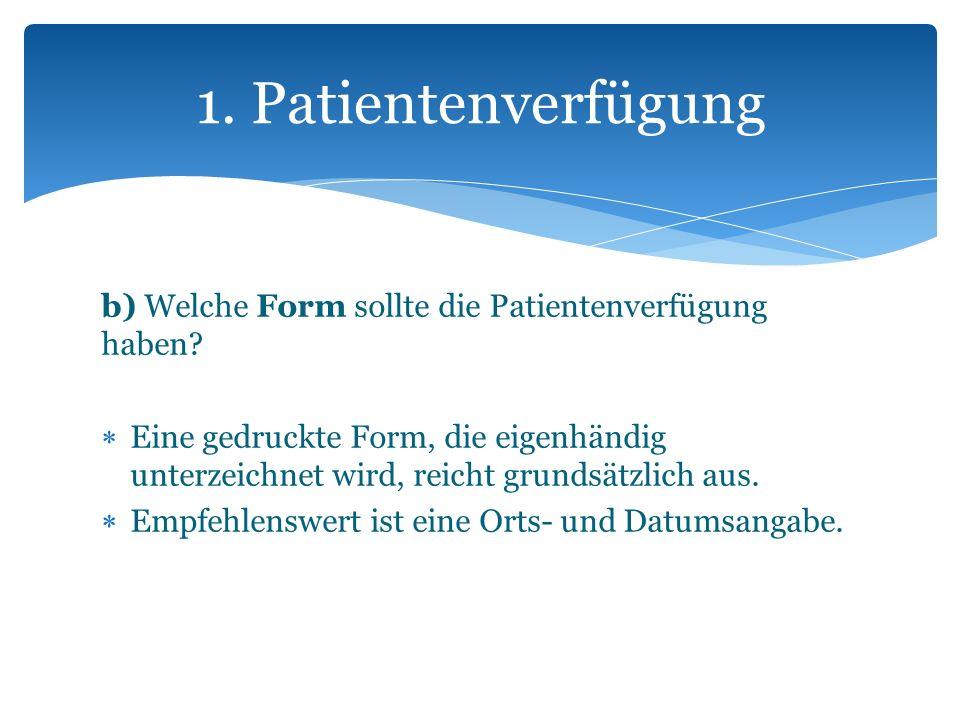 b) Welche Form sollte die Patientenverfügung haben? Eine gedruckte Form, die eigenhändig unterzeichnet wird, reicht grundsätzlich aus. Empfehlenswert