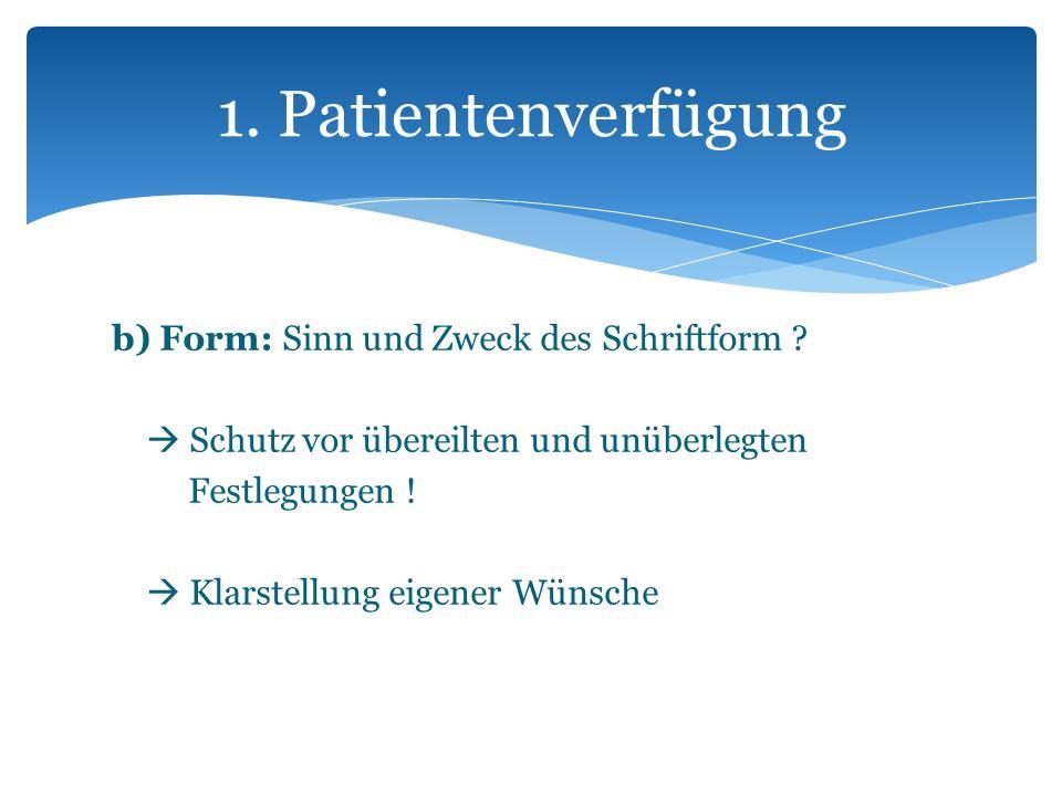b) Form: Sinn und Zweck des Schriftform ? Schutz vor übereilten und unüberlegten Festlegungen ! Klarstellung eigener Wünsche 1. Patientenverfügung