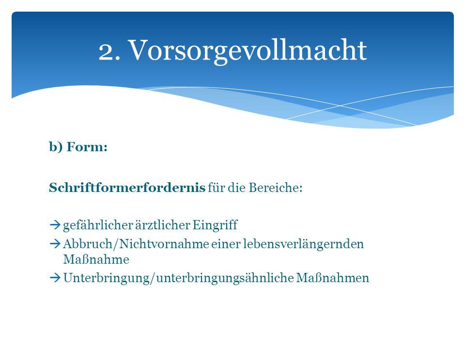 b) Form: Schriftformerfordernis für die Bereiche: gefährlicher ärztlicher Eingriff Abbruch/Nichtvornahme einer lebensverlängernden Maßnahme Unterbring