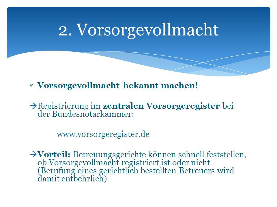 Vorsorgevollmacht bekannt machen! Registrierung im zentralen Vorsorgeregister bei der Bundesnotarkammer: www.vorsorgeregister.de Vorteil: Betreuungsge