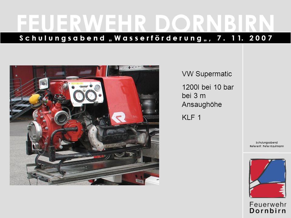 FEUERWEHR DORNBIRN Schulungsabend Referent: Peter Kaufmann S c h u l u n g s a b e n d W a s s e r f ö r d e r u n g, 7. 1 1. 2 0 0 7 VW Supermatic 12