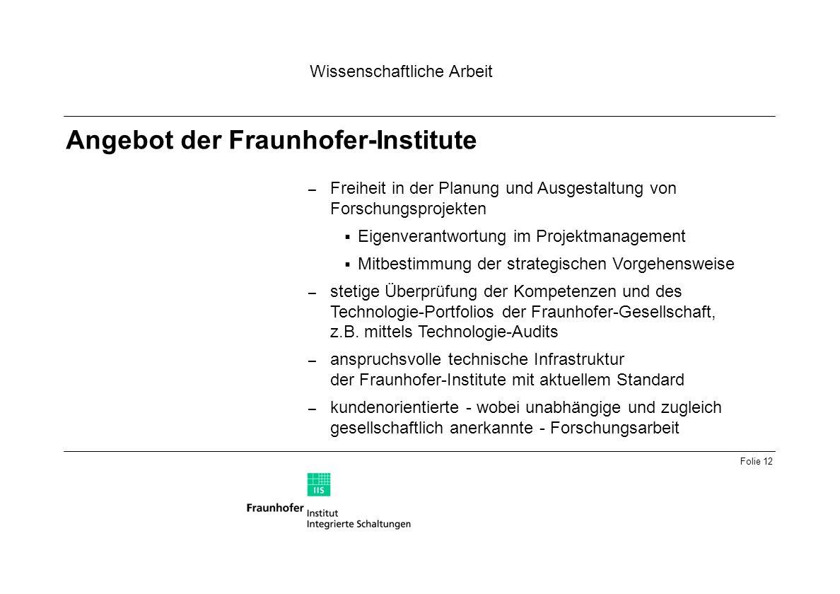 Folie 12 – Freiheit in der Planung und Ausgestaltung von Forschungsprojekten Eigenverantwortung im Projektmanagement Mitbestimmung der strategischen Vorgehensweise – stetige Überprüfung der Kompetenzen und des Technologie-Portfolios der Fraunhofer-Gesellschaft, z.B.