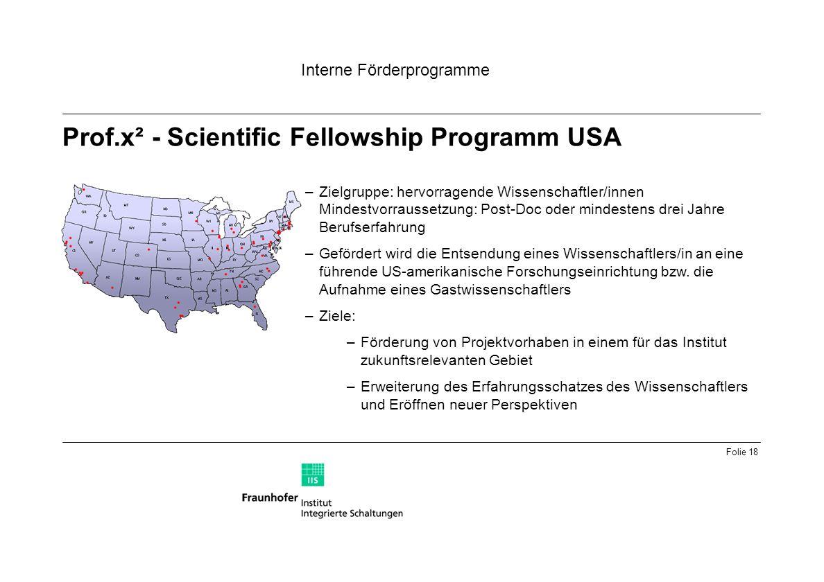 Folie 18 Prof.x² - Scientific Fellowship Programm USA Interne Förderprogramme –Zielgruppe: hervorragende Wissenschaftler/innen Mindestvorraussetzung: Post-Doc oder mindestens drei Jahre Berufserfahrung –Gefördert wird die Entsendung eines Wissenschaftlers/in an eine führende US-amerikanische Forschungseinrichtung bzw.