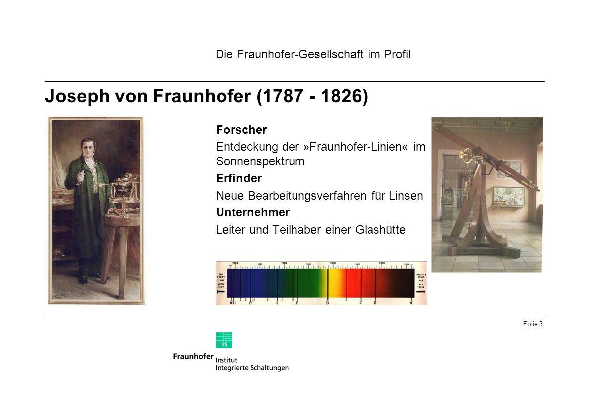 Folie 3 Forscher Entdeckung der »Fraunhofer-Linien« im Sonnenspektrum Erfinder Neue Bearbeitungsverfahren für Linsen Unternehmer Leiter und Teilhaber einer Glashütte Joseph von Fraunhofer (1787 - 1826) Die Fraunhofer-Gesellschaft im Profil