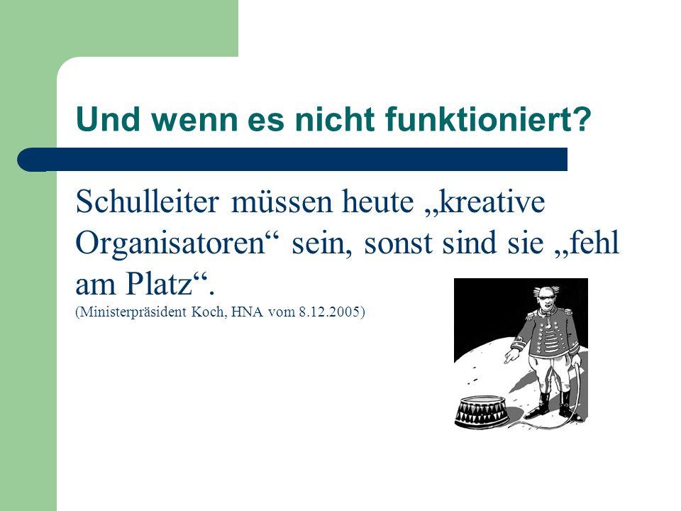 Und wenn es nicht funktioniert? Schulleiter müssen heute kreative Organisatoren sein, sonst sind sie fehl am Platz. (Ministerpräsident Koch, HNA vom 8