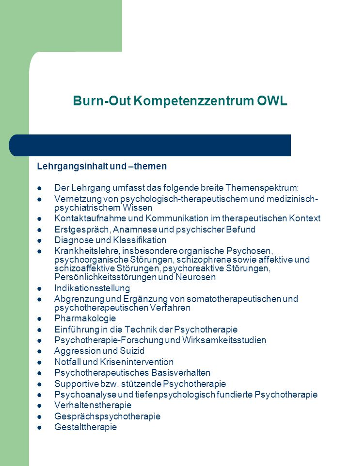 Burn-Out Kompetenzzentrum OWL Lehrgangsinhalt und –themen Der Lehrgang umfasst das folgende breite Themenspektrum: Vernetzung von psychologisch-therap
