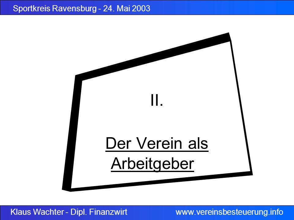 Sportkreis Ravensburg - 24. Mai 2003 Klaus Wachter - Dipl. Finanzwirt www.vereinsbesteuerung.info II. Der Verein als Arbeitgeber