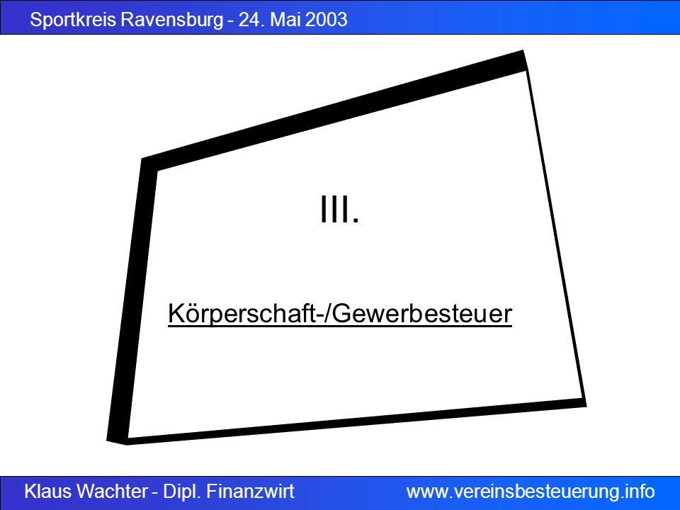 Sportkreis Ravensburg - 24. Mai 2003 Klaus Wachter - Dipl. Finanzwirt www.vereinsbesteuerung.info III. Körperschaft-/Gewerbesteuer