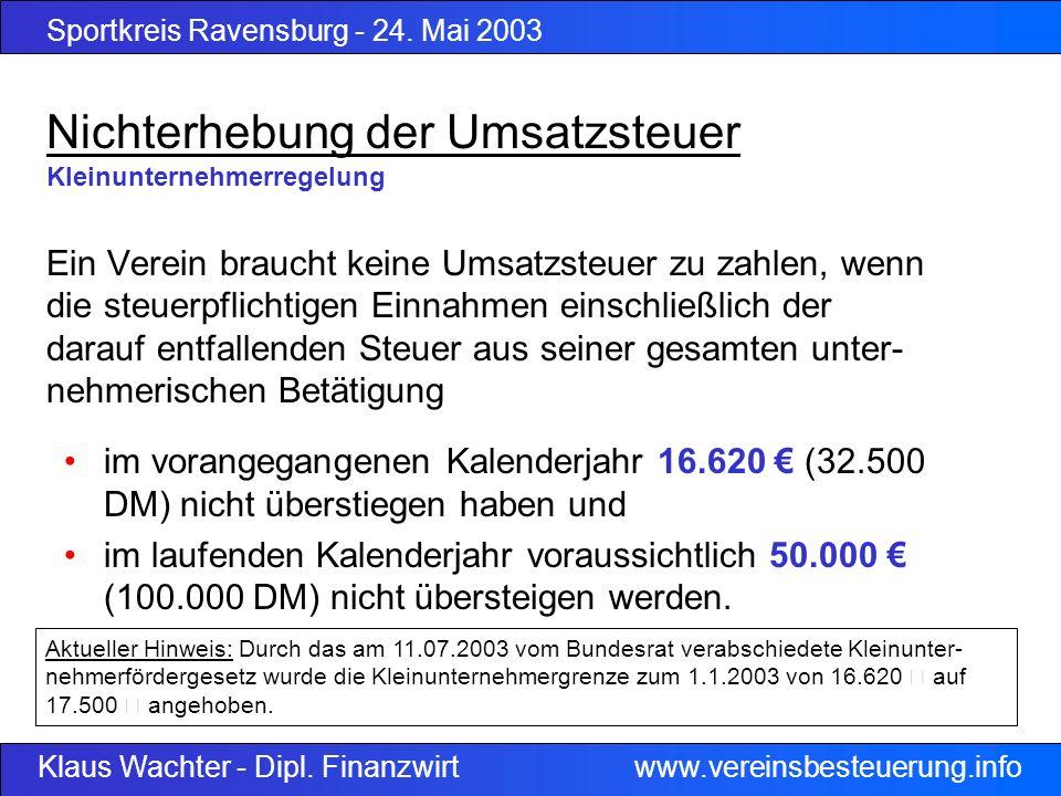 Sportkreis Ravensburg - 24. Mai 2003 Klaus Wachter - Dipl. Finanzwirt www.vereinsbesteuerung.info Nichterhebung der Umsatzsteuer Kleinunternehmerregel