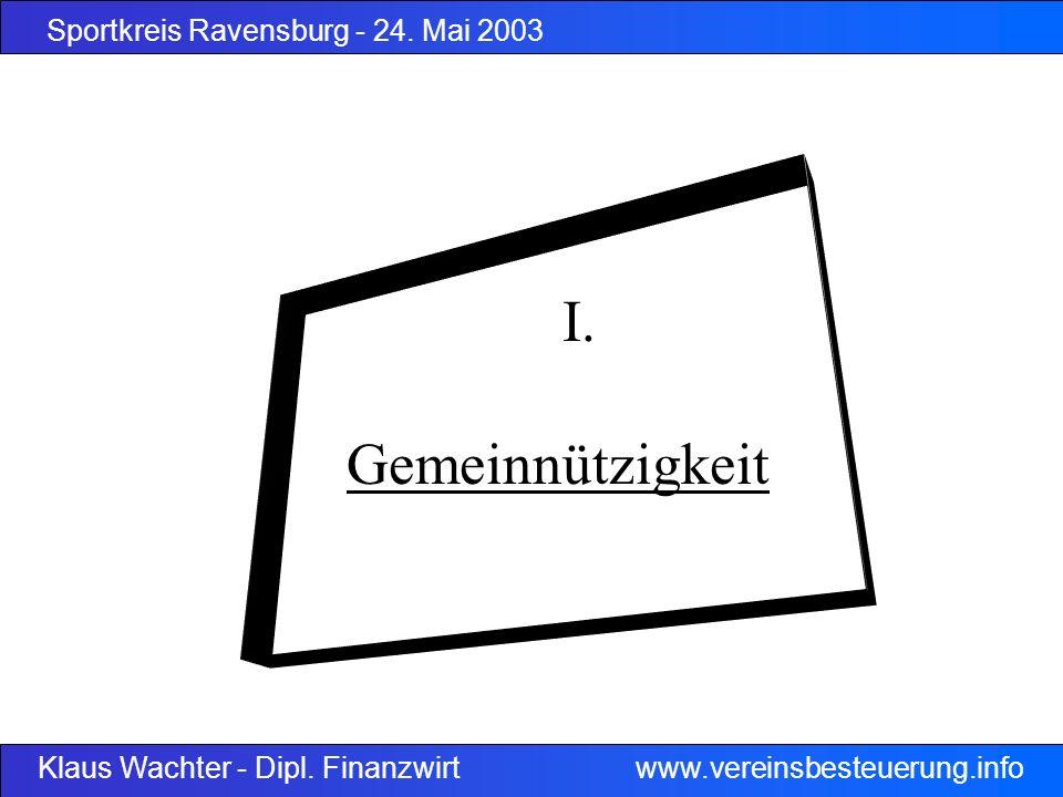 Sportkreis Ravensburg - 24. Mai 2003 Klaus Wachter - Dipl. Finanzwirt www.vereinsbesteuerung.info I. Gemeinnützigkeit