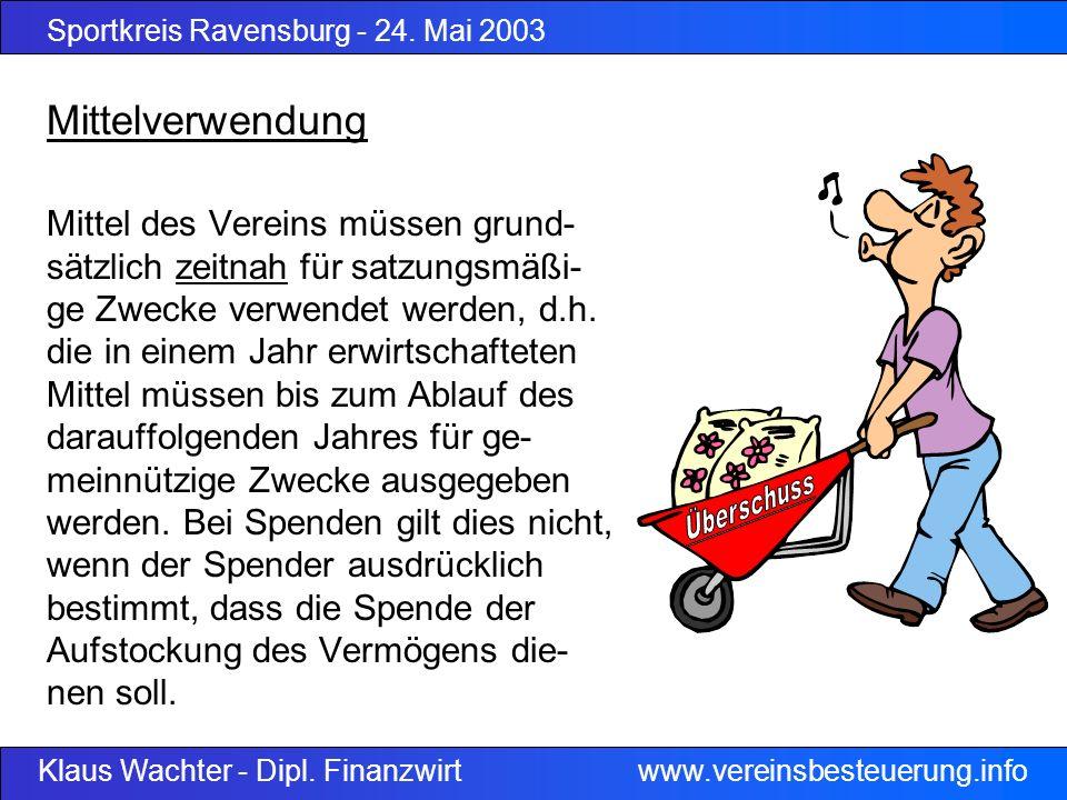 Sportkreis Ravensburg - 24. Mai 2003 Klaus Wachter - Dipl. Finanzwirt www.vereinsbesteuerung.info Mittelverwendung Mittel des Vereins müssen grund- sä