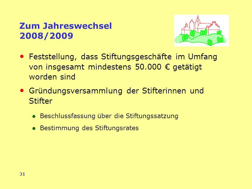 31 Zum Jahreswechsel 2008/2009 Feststellung, dass Stiftungsgeschäfte im Umfang von insgesamt mindestens 50.000 getätigt worden sind Gründungsversammlung der Stifterinnen und Stifter Beschlussfassung über die Stiftungssatzung Bestimmung des Stiftungsrates