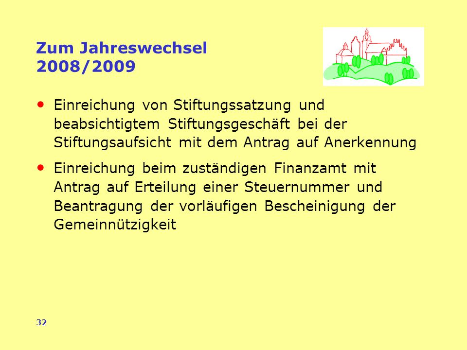 32 Zum Jahreswechsel 2008/2009 Einreichung von Stiftungssatzung und beabsichtigtem Stiftungsgeschäft bei der Stiftungsaufsicht mit dem Antrag auf Anerkennung Einreichung beim zuständigen Finanzamt mit Antrag auf Erteilung einer Steuernummer und Beantragung der vorläufigen Bescheinigung der Gemeinnützigkeit
