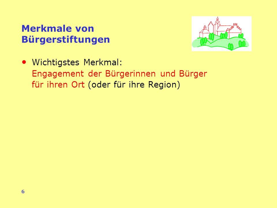 6 Merkmale von Bürgerstiftungen Wichtigstes Merkmal: Engagement der Bürgerinnen und Bürger für ihren Ort (oder für ihre Region)