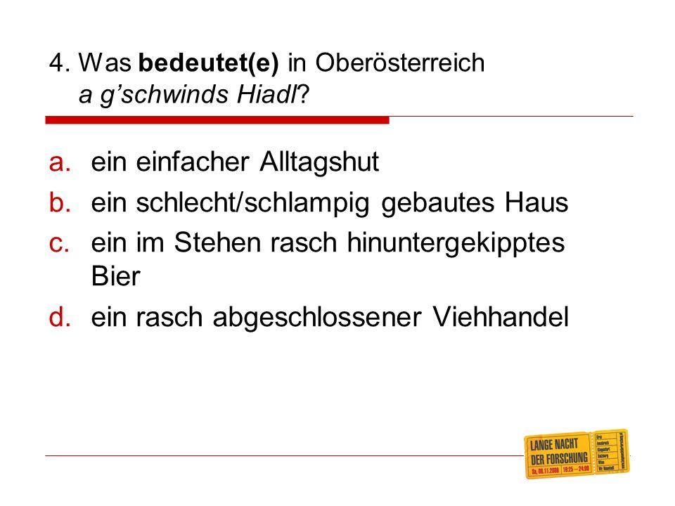 4.Was bedeutet(e) in Oberösterreich a gschwinds Hiadl.