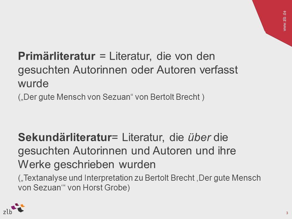 www.zlb.de 3 Primärliteratur = Literatur, die von den gesuchten Autorinnen oder Autoren verfasst wurde (Der gute Mensch von Sezuan von Bertolt Brecht ) Sekundärliteratur= Literatur, die über die gesuchten Autorinnen und Autoren und ihre Werke geschrieben wurden (Textanalyse und Interpretation zu Bertolt Brecht,Der gute Mensch von Sezuan von Horst Grobe)