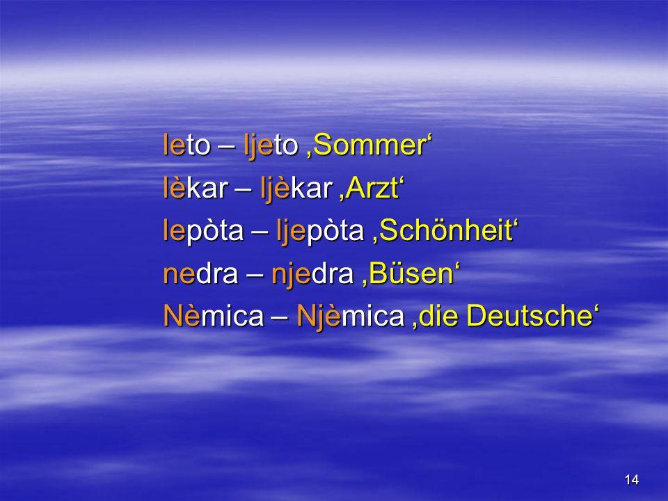 14 leto – ljeto Sommer lèkar – ljèkar Arzt lepòta – ljepòta Schönheit nedra – njedra Büsen Nèmica – Njèmica die Deutsche