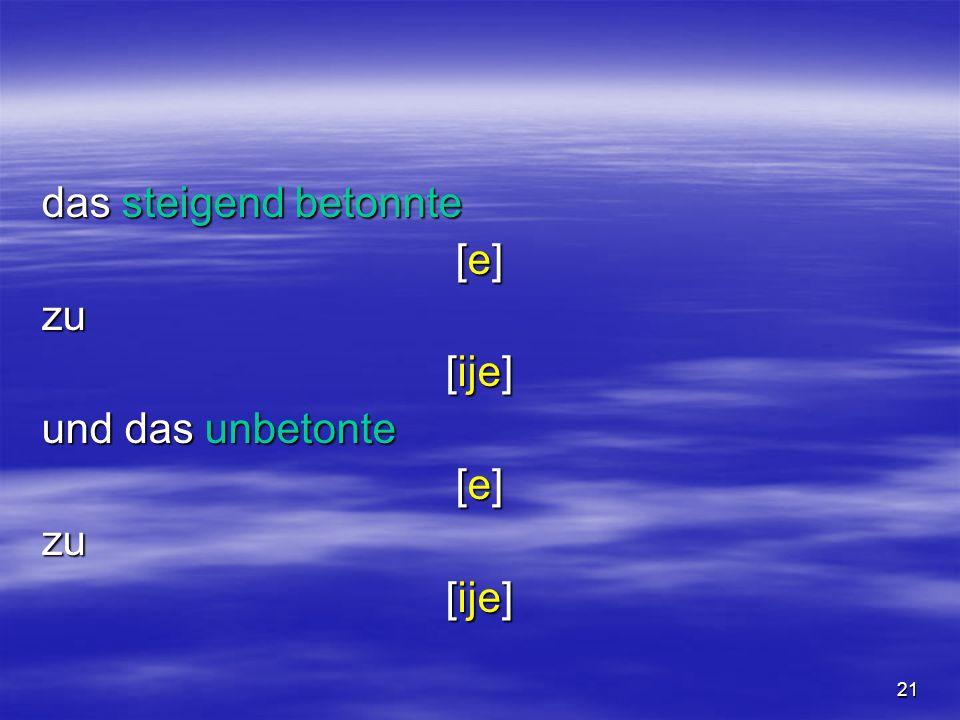 21 das steigend betonnte [e][e][e][e]zu [ije] und das unbetonte [e][e][e][e]zu [ije]