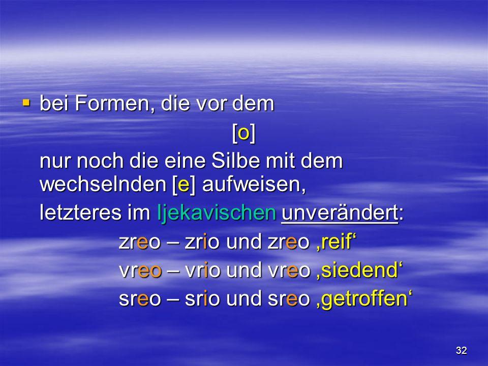 32 bei Formen, die vor dem bei Formen, die vor dem [o][o][o][o] nur noch die eine Silbe mit dem wechselnden [e] aufweisen, letzteres im Ijekavischen unverändert: zreo – zrio und zreo reif vreo – vrio und vreo siedend sreo – srio und sreo getroffen