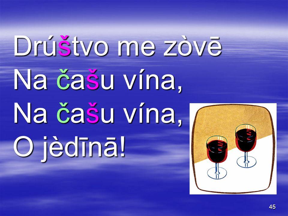45 Drúštvo me zòvē Na čašu vína, O jèdīnā!