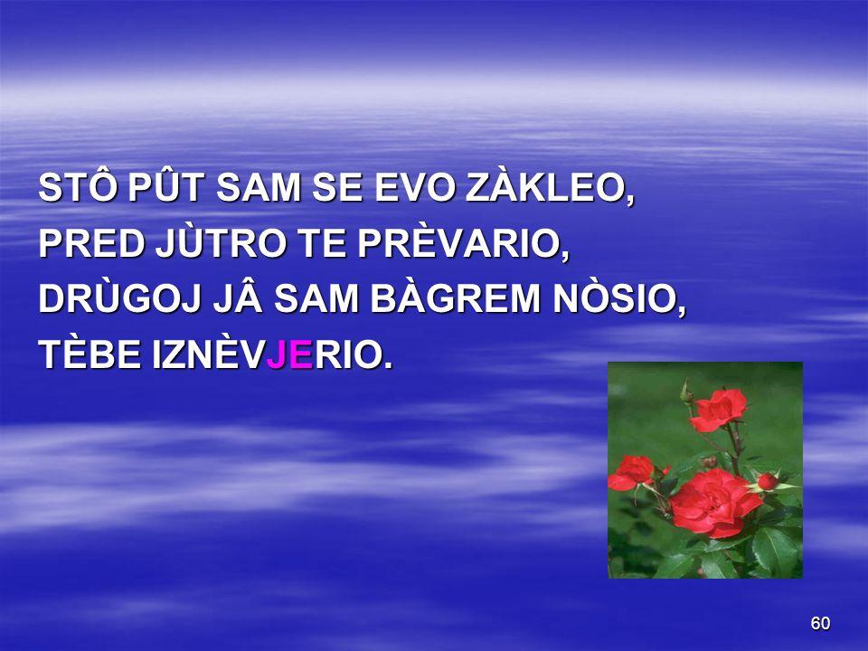 60 STÔ PÛT SAM SE EVO ZÀKLEO, PRED JÙTRO TE PRÈVARIO, DRÙGOJ JÂ SAM BÀGREM NÒSIO, TÈBE IZNÈVJERIO.