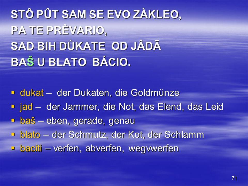 71 STÔ PÛT SAM SE EVO ZÀKLEO, PA TE PRÈVARIO, SAD BIH DÙKATE OD JÂDĀ BAŠ U BLATO BÁCIO.