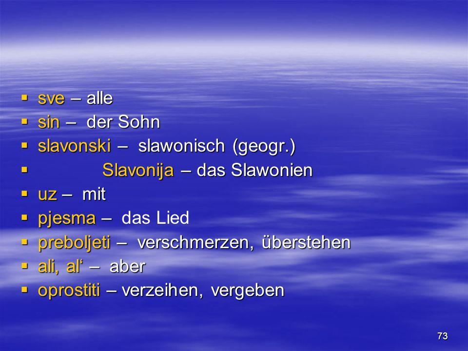 73 sve – alle sve – alle sin – der Sohn sin – der Sohn slavonski – slawonisch (geogr.) slavonski – slawonisch (geogr.) Slavonija – das Slawonien Slavonija – das Slawonien uz – mit uz – mit pjesma – pjesma – das Lied preboljeti – verschmerzen, überstehen preboljeti – verschmerzen, überstehen ali, al – aber ali, al – aber oprostiti – verzeihen, vergeben oprostiti – verzeihen, vergeben