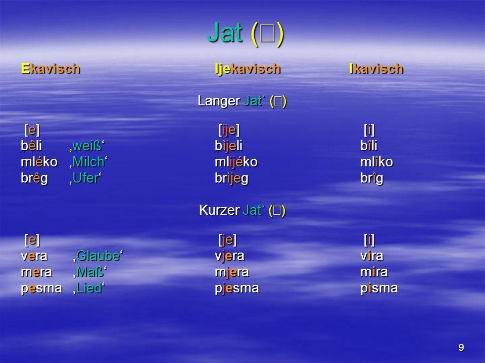9 Jat ( ) Jat ( ) Ekavisch Ijekavisch Ikavisch Langer Jat` ( ) [e] [ije] [i] [e] [ije] [i] bêli weißbìjelibîli mlékoMilch mlijékomlîko brêgUfer brìjegbrîg Kurzer Jat` ( ) Kurzer Jat` ( ) [e] [je] [i] [e] [je] [i] [e] [je] [i] [e] [je] [i] vera Glaube vjeravira mera Maß mjeramira pesma Lied pjesmapisma
