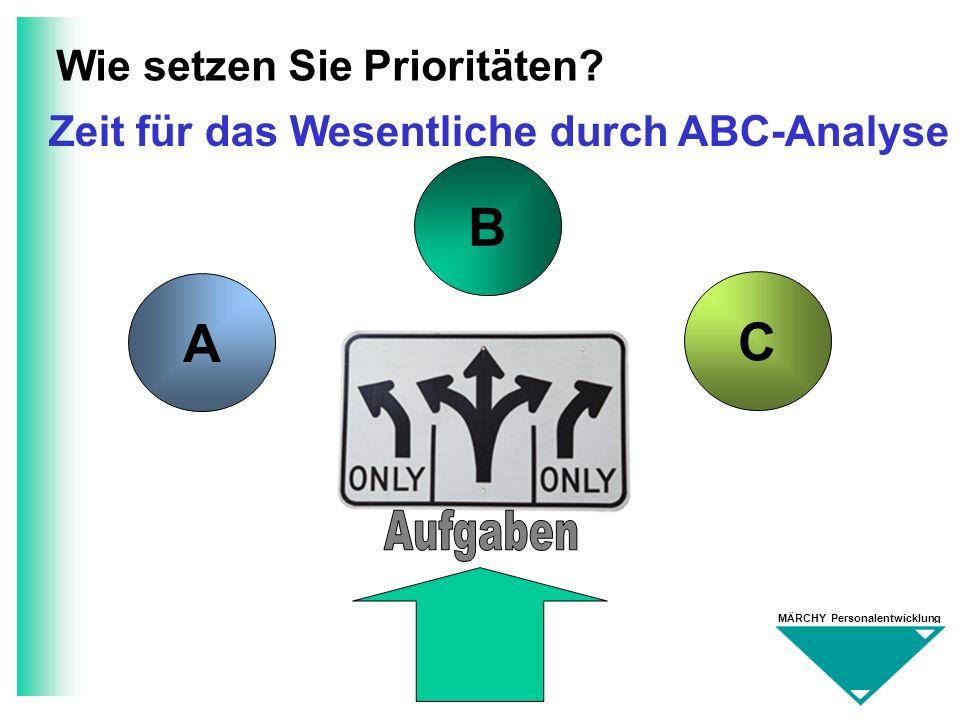 MÄRCHY Personalentwicklung Wie setzen Sie Prioritäten? A B C Zeit für das Wesentliche durch ABC-Analyse