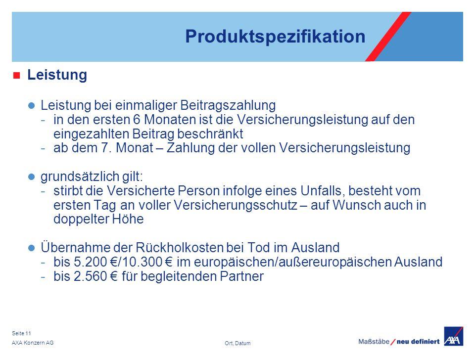Ort, Datum AXA Konzern AG Seite 11 Produktspezifikation Leistung Leistung bei einmaliger Beitragszahlung - in den ersten 6 Monaten ist die Versicherungsleistung auf den eingezahlten Beitrag beschränkt - ab dem 7.