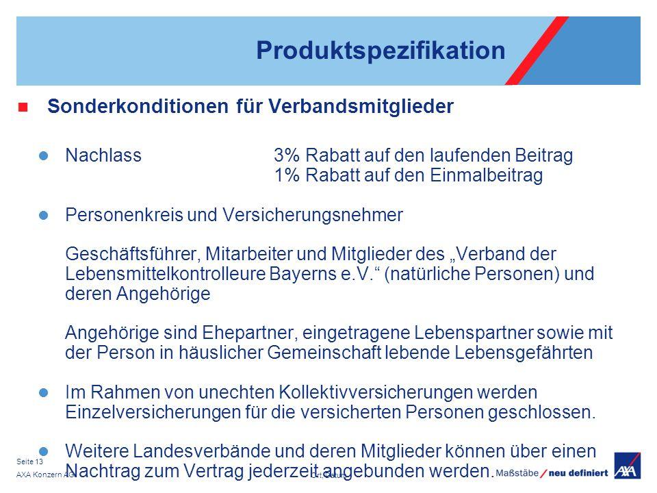 Ort, Datum AXA Konzern AG Seite 13 Produktspezifikation Sonderkonditionen für Verbandsmitglieder Nachlass3% Rabatt auf den laufenden Beitrag 1% Rabatt auf den Einmalbeitrag Personenkreis und Versicherungsnehmer Geschäftsführer, Mitarbeiter und Mitglieder des Verband der Lebensmittelkontrolleure Bayerns e.V.