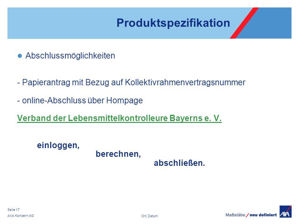 Ort, Datum AXA Konzern AG Seite 17 Produktspezifikation Abschlussmöglichkeiten - Papierantrag mit Bezug auf Kollektivrahmenvertragsnummer - online-Abschluss über Hompage Verband der Lebensmittelkontrolleure Bayerns e.