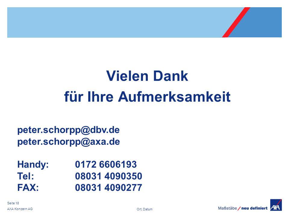 Ort, Datum AXA Konzern AG Seite 18 Vielen Dank für Ihre Aufmerksamkeit peter.schorpp@dbv.de peter.schorpp@axa.de Handy:0172 6606193 Tel: 08031 4090350 FAX: 08031 4090277
