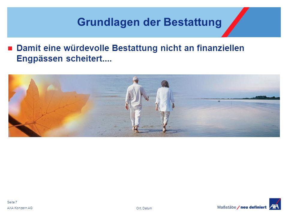 Ort, Datum AXA Konzern AG Seite 7 Grundlagen der Bestattung Damit eine würdevolle Bestattung nicht an finanziellen Engpässen scheitert....