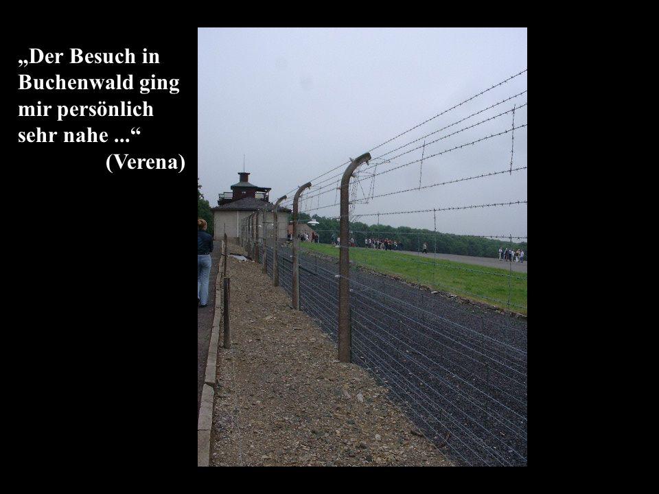 Der Besuch in Buchenwald ging mir persönlich sehr nahe... (Verena)