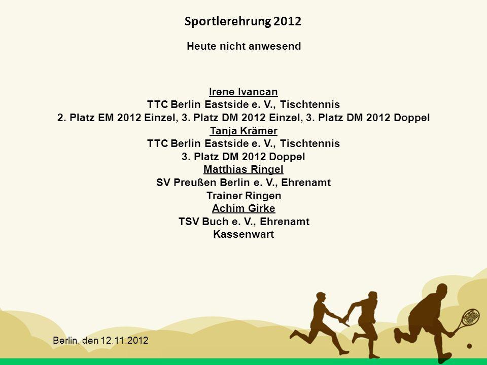 Berlin, den 12.11.2012 Sportlerehrung 2012 Heute nicht anwesend Irene Ivancan TTC Berlin Eastside e. V., Tischtennis 2. Platz EM 2012 Einzel, 3. Platz