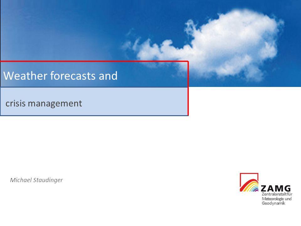 Zentralanstalt für Meteorologie und Geodynamik Weather forecasts and crisis management Michael Staudinger Is this a crisis I see before me?