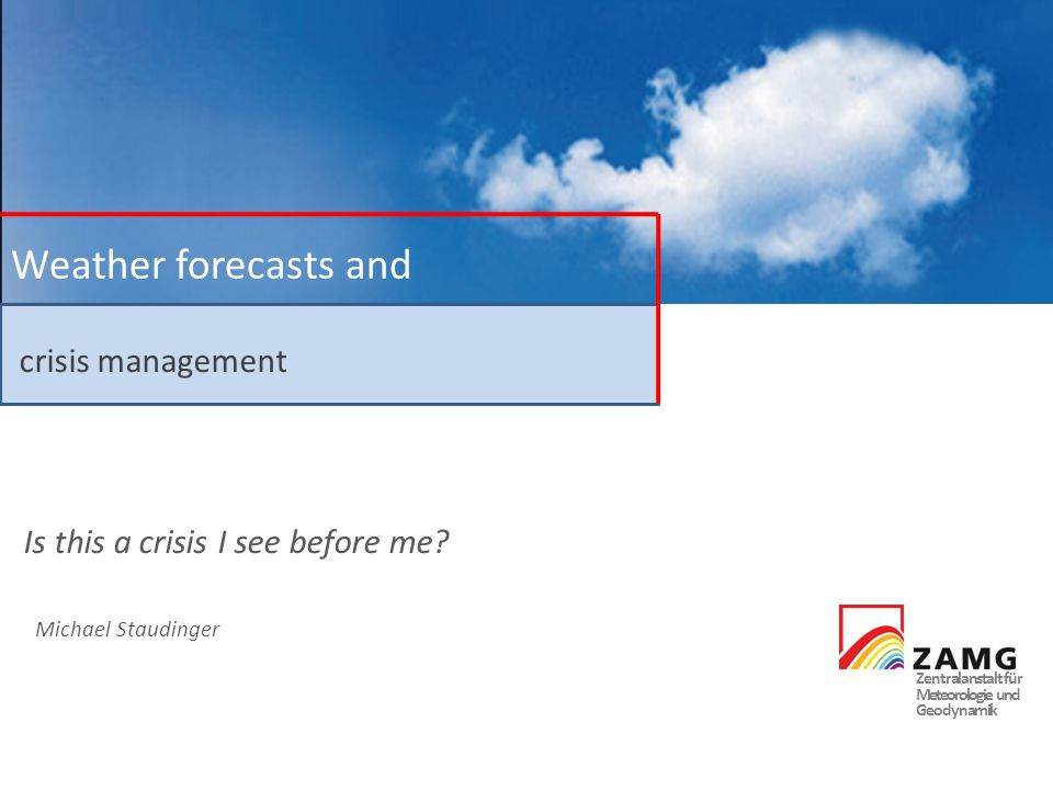 Zentralanstalt für Meteorologie und Geodynamik Weather forecasts and crisis management Michael Staudinger Is this a crisis I see before me?