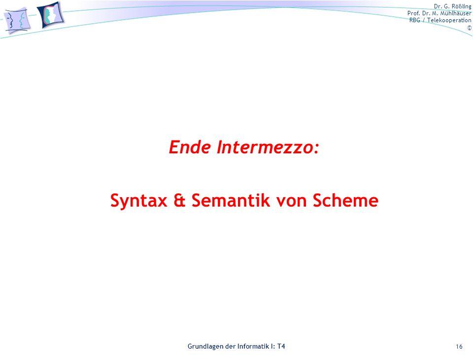 Dr. G. Rößling Prof. Dr. M. Mühlhäuser RBG / Telekooperation © Grundlagen der Informatik I: T4 16 Ende Intermezzo: Syntax & Semantik von Scheme