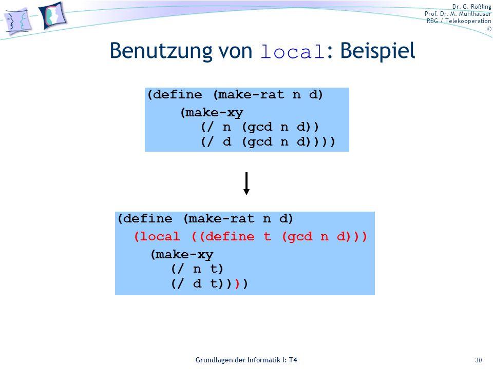Dr. G. Rößling Prof. Dr. M. Mühlhäuser RBG / Telekooperation © Grundlagen der Informatik I: T4 Benutzung von local : Beispiel 30 (define (make-rat n d
