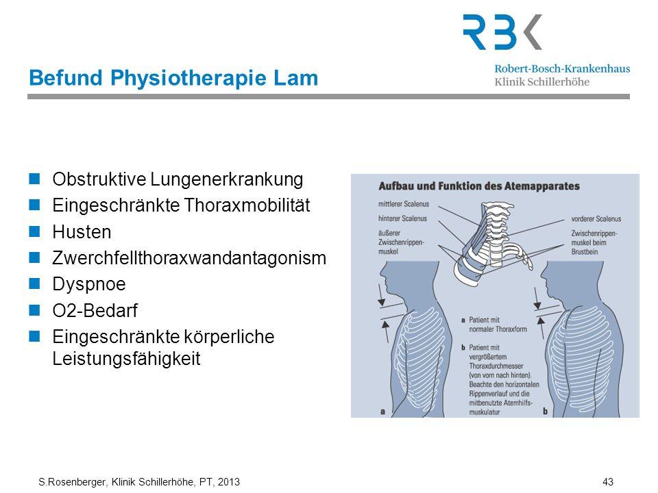 S.Rosenberger, Klinik Schillerhöhe, PT, 2013 43 Befund Physiotherapie Lam Obstruktive Lungenerkrankung Eingeschränkte Thoraxmobilität Husten Zwerchfel
