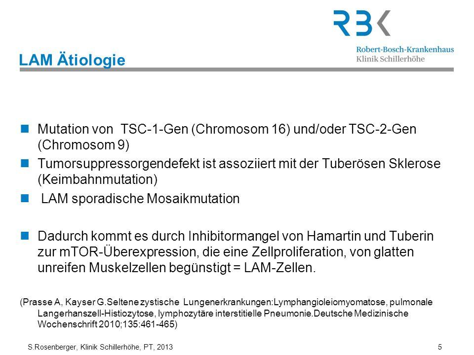 S.Rosenberger, Klinik Schillerhöhe, PT, 2013 5 LAM Ätiologie Mutation von TSC-1-Gen (Chromosom 16) und/oder TSC-2-Gen (Chromosom 9) Tumorsuppressorgen