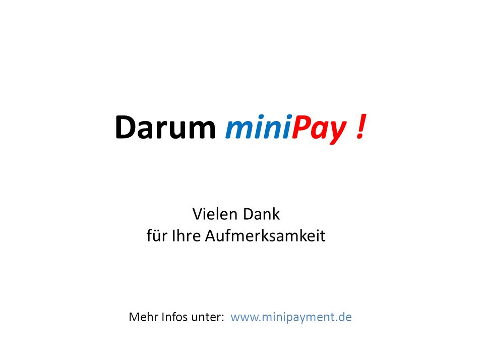 Vielen Dank für Ihre Aufmerksamkeit Darum miniPay ! Mehr Infos unter: www.minipayment.de