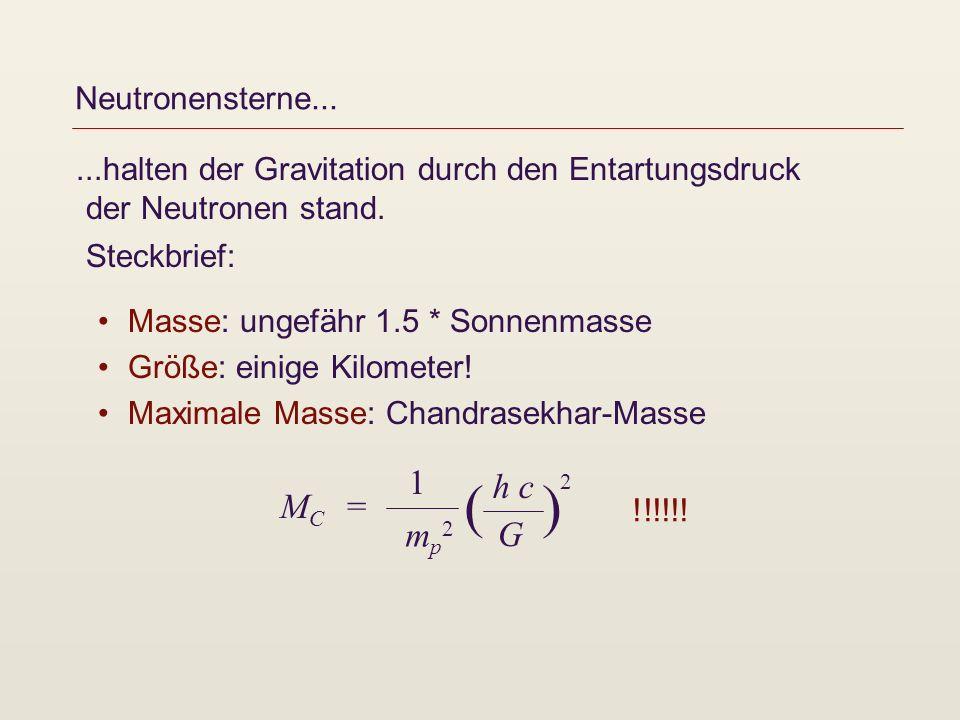 Neutronensterne......halten der Gravitation durch den Entartungsdruck der Neutronen stand. Steckbrief: Masse: ungefähr 1.5 * Sonnenmasse Größe: einige