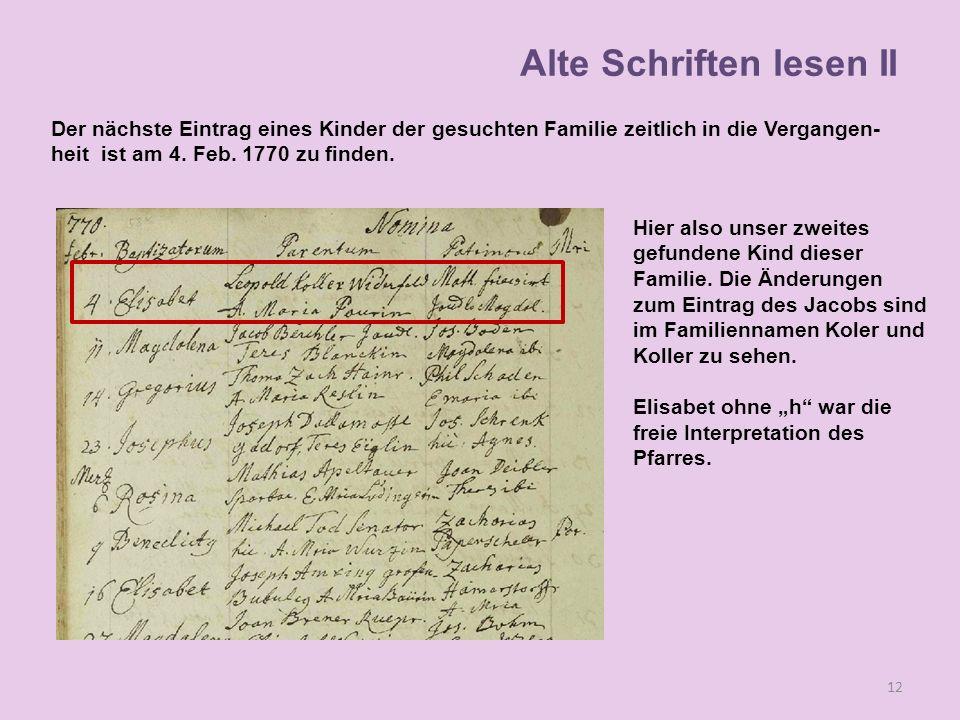 Der nächste Eintrag eines Kinder der gesuchten Familie zeitlich in die Vergangen- heit ist am 4. Feb. 1770 zu finden. 12 Alte Schriften lesen II Hier