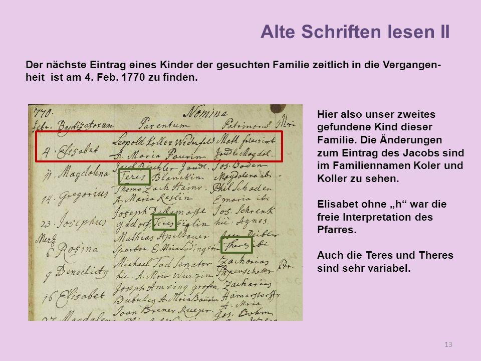 Der nächste Eintrag eines Kinder der gesuchten Familie zeitlich in die Vergangen- heit ist am 4. Feb. 1770 zu finden. 13 Alte Schriften lesen II Hier